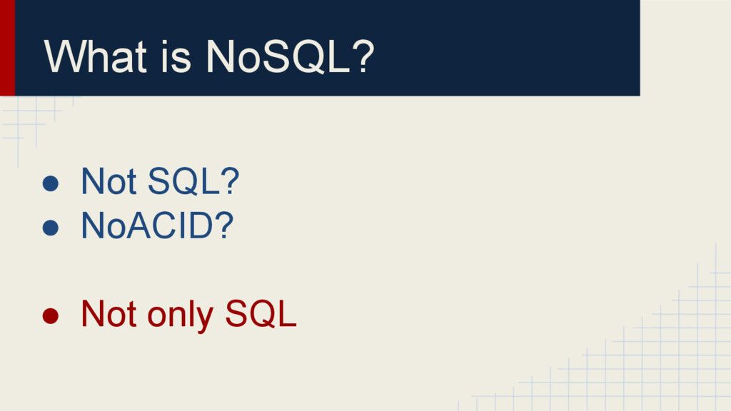 What is NoSQL? ● Not SQL? ● NoACID? ● Not only ...