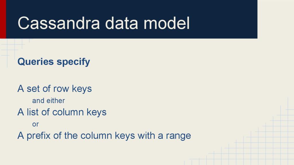 Cassandra data model Queries specify A set of r...