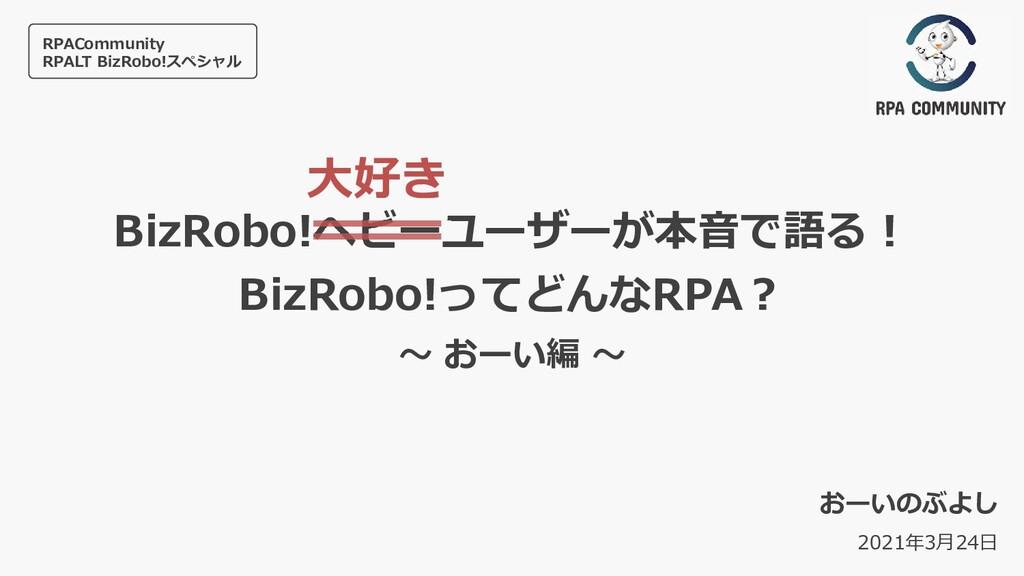 BizRobo!ヘビーユーザーが本⾳で語る︕ BizRobo!ってどんなRPA︖ 〜 おーい編...