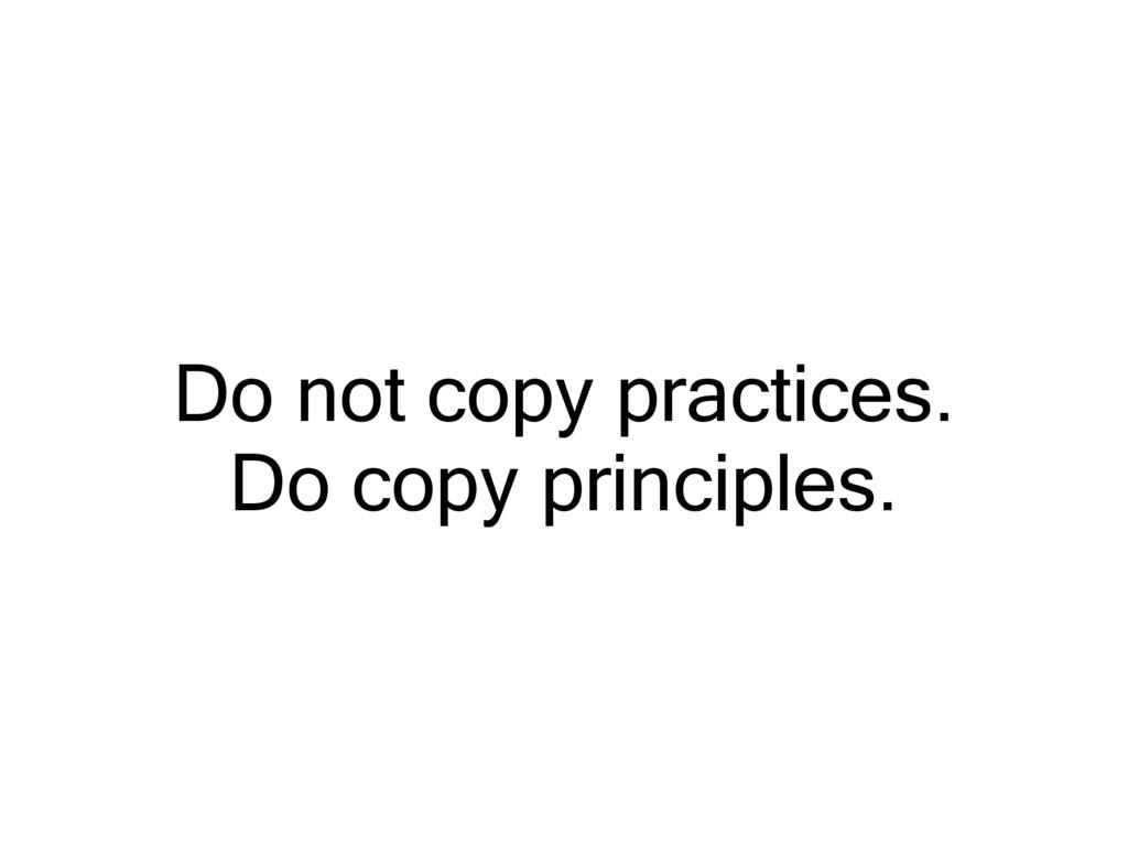 Do not copy practices. Do copy principles.