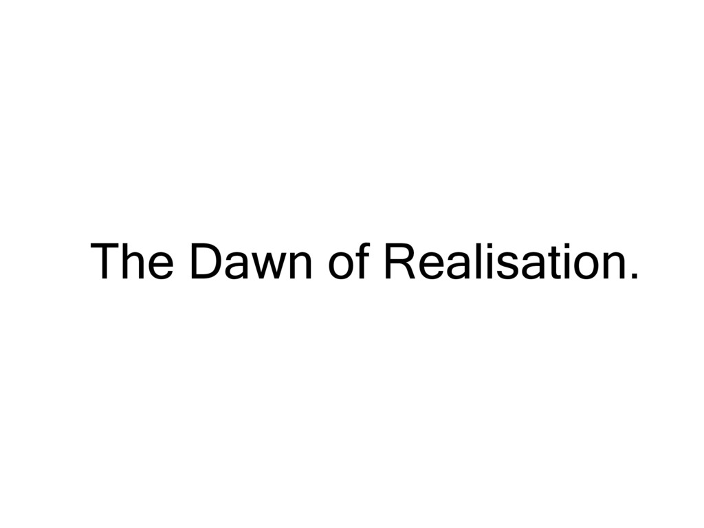The Dawn of Realisation.