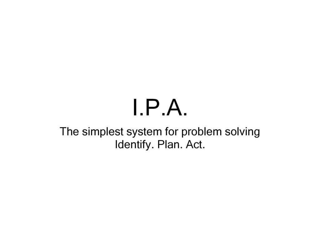 I.P.A. The simplest system for problem solving ...