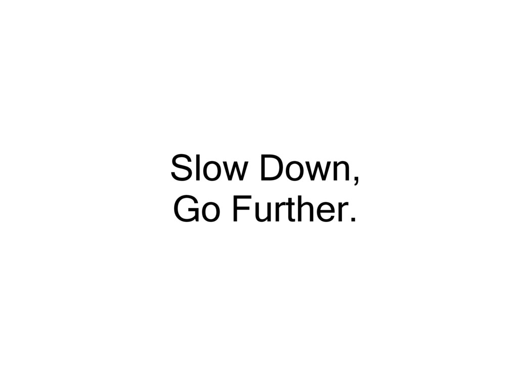 Slow Down, Go Further.
