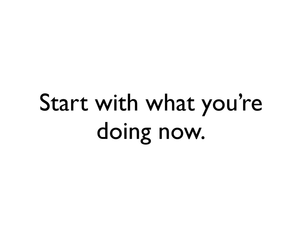Start with what you're doing now.
