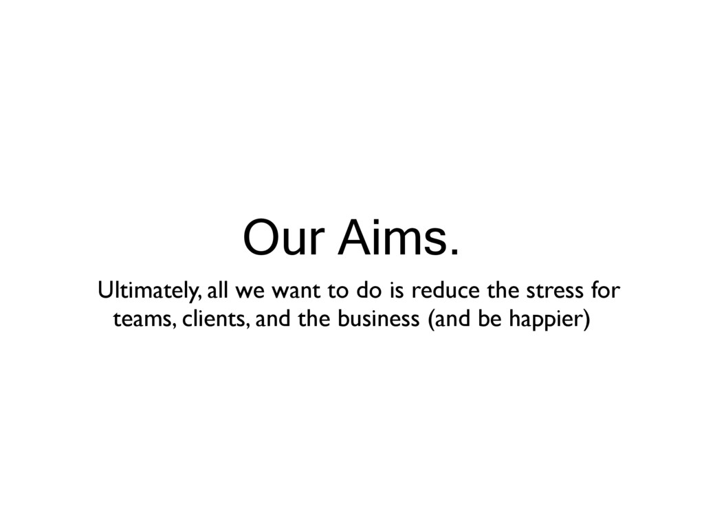 Our Aims. Ultimately, all we want to do is redu...