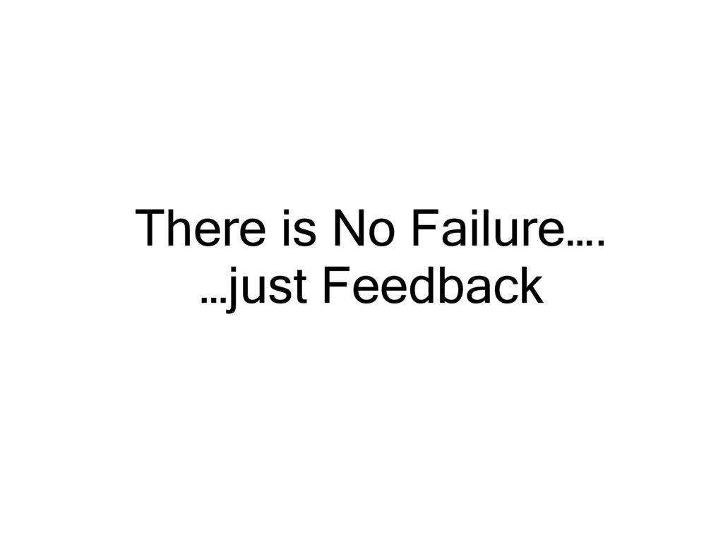 There is No Failure…. …just Feedback