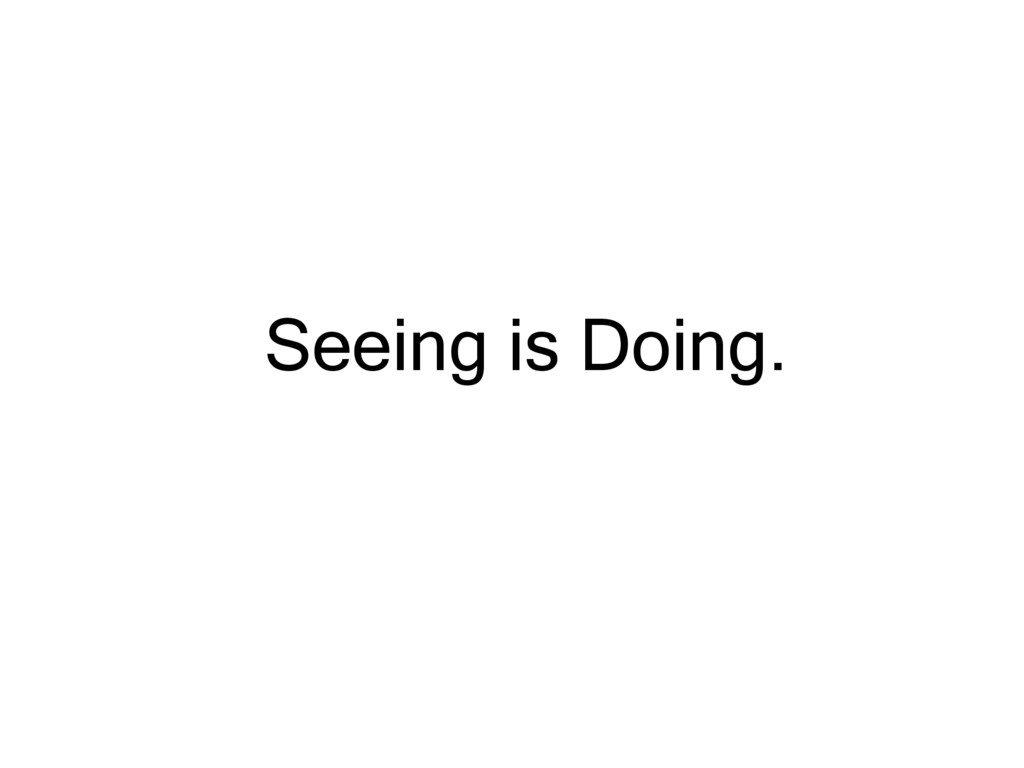 Seeing is Doing.