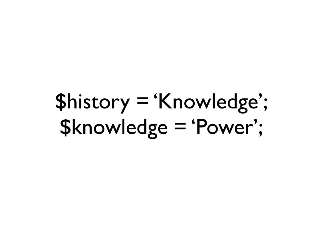 $history = 'Knowledge'; $knowledge = 'Power';