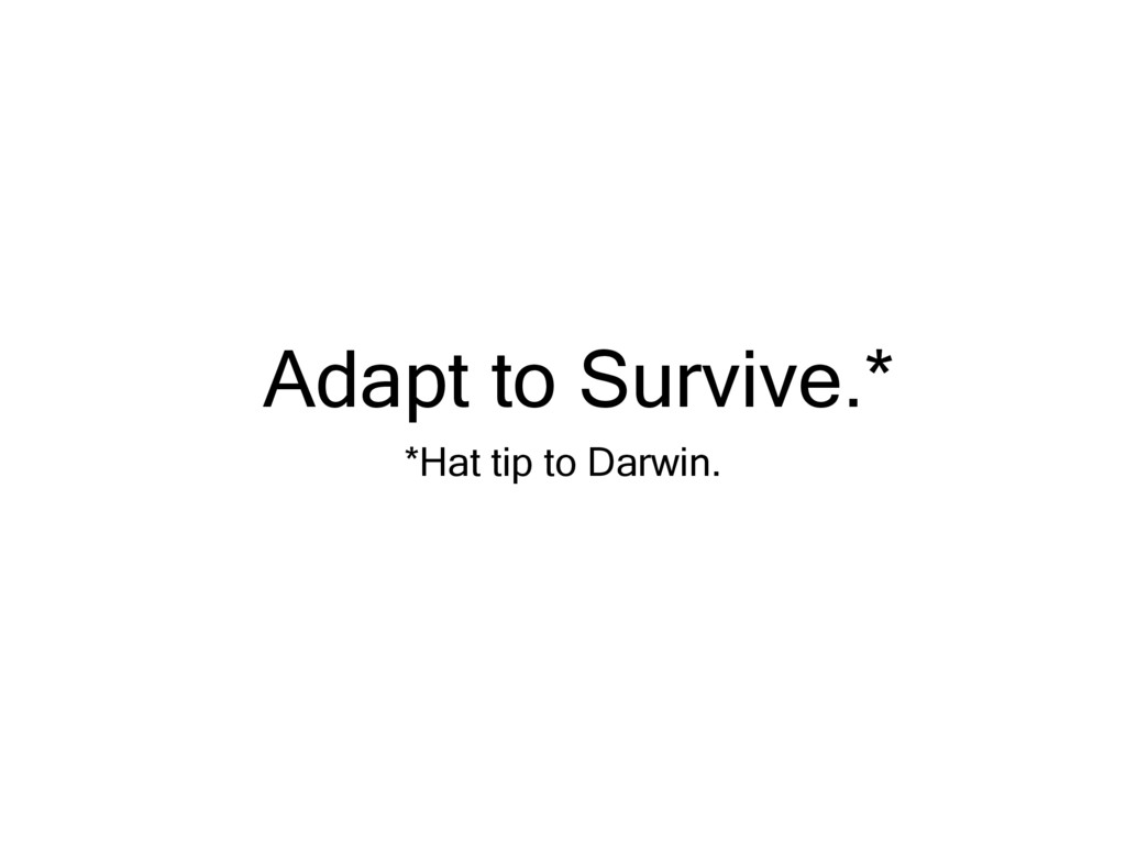 Adapt to Survive.* *Hat tip to Darwin.