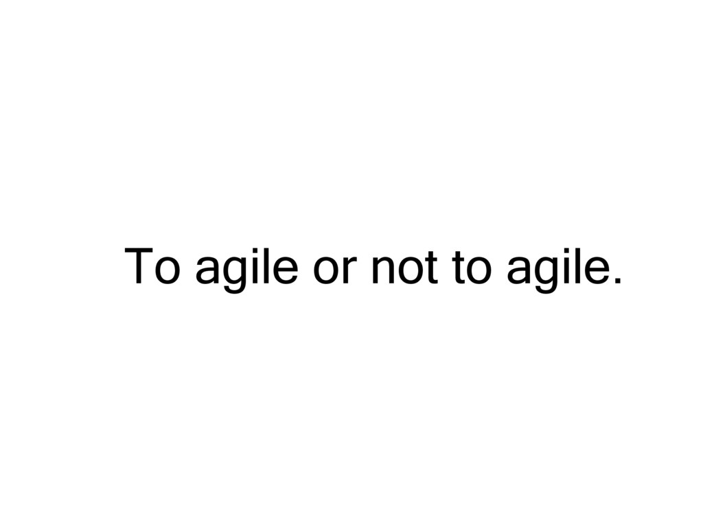 To agile or not to agile.