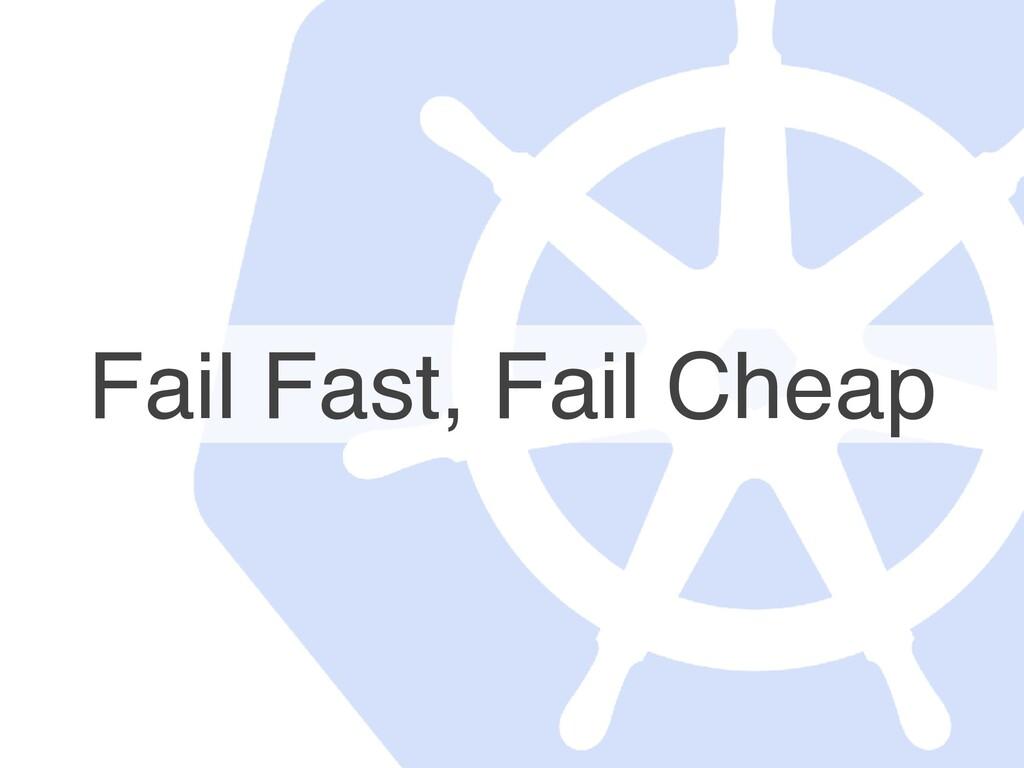 Fail Fast, Fail Cheap