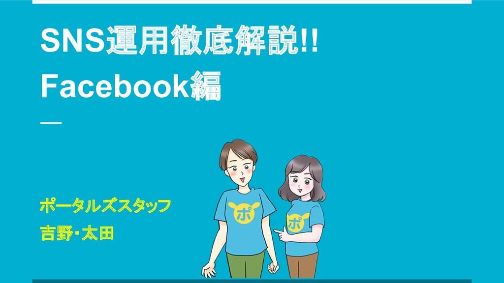 SNS運用徹底解説!! Facebook編 ポータルズスタッフ 吉野・太田
