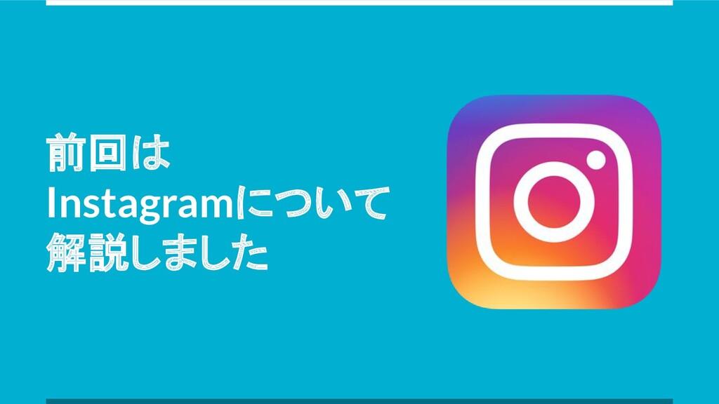 前回は Instagramについて 解説しました