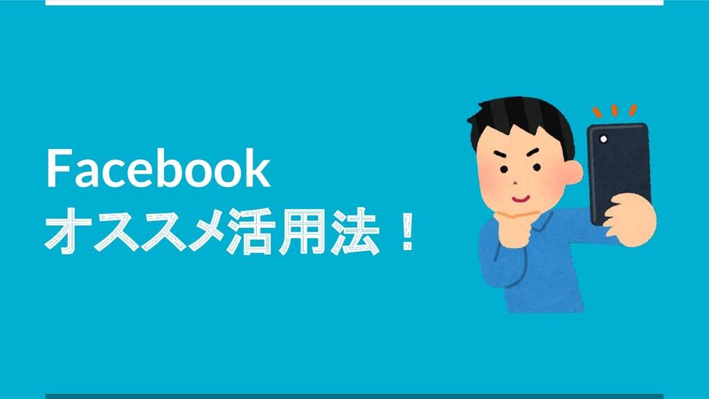 Facebook オススメ活用法!