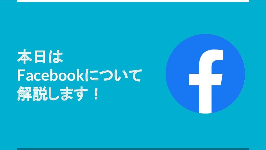 本日は Facebookについて 解説します!