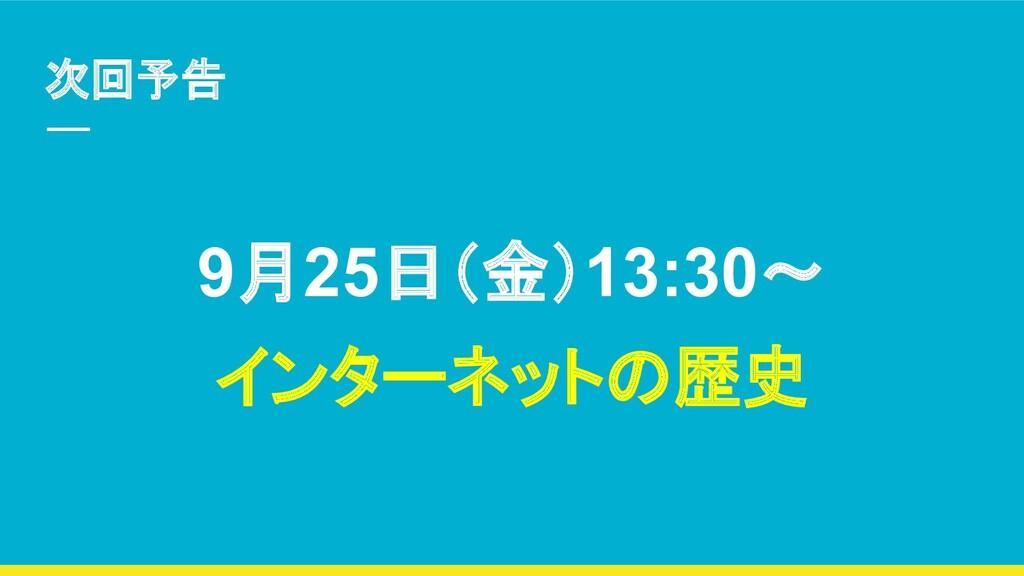次回予告 9月25日(金)13:30〜 インターネットの歴史