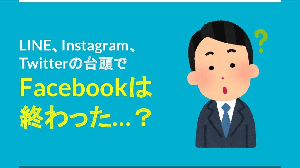 LINE、Instagram、 Twitterの台頭で Facebookは 終わった…?