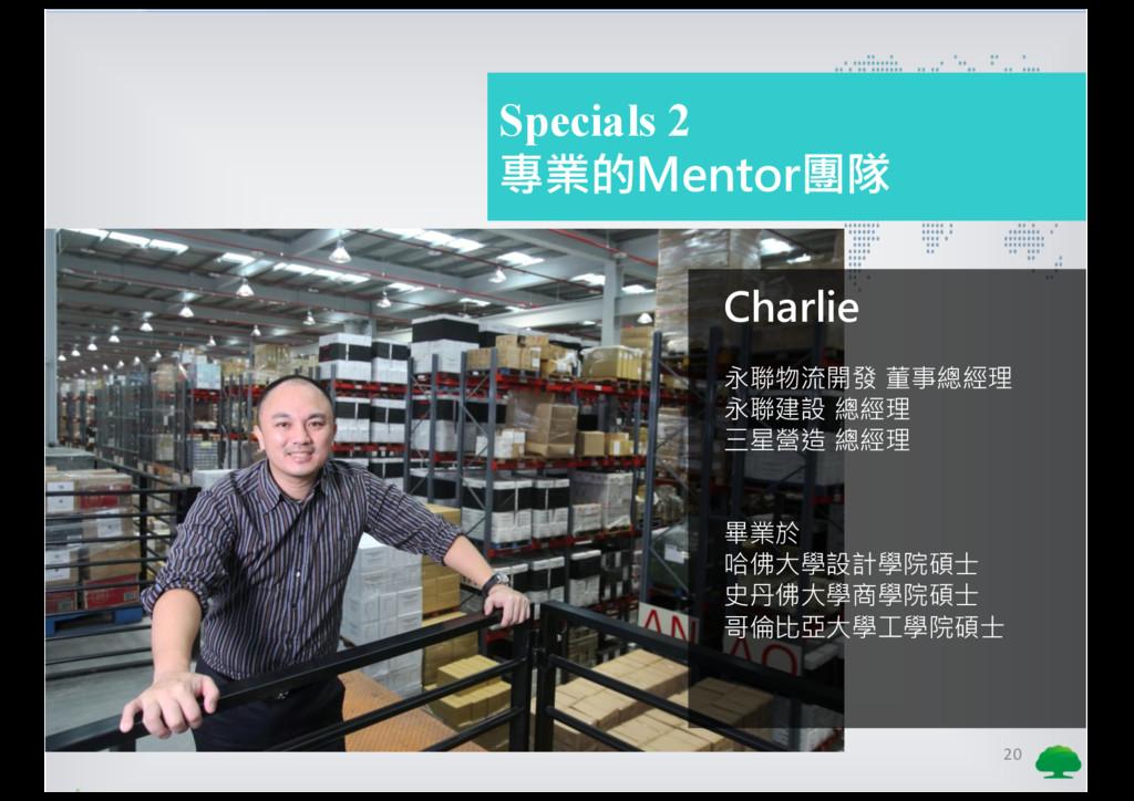 20 Specials 2 專業的Mentor團隊 Charlie 永聯物流開發 董事總經理 ...