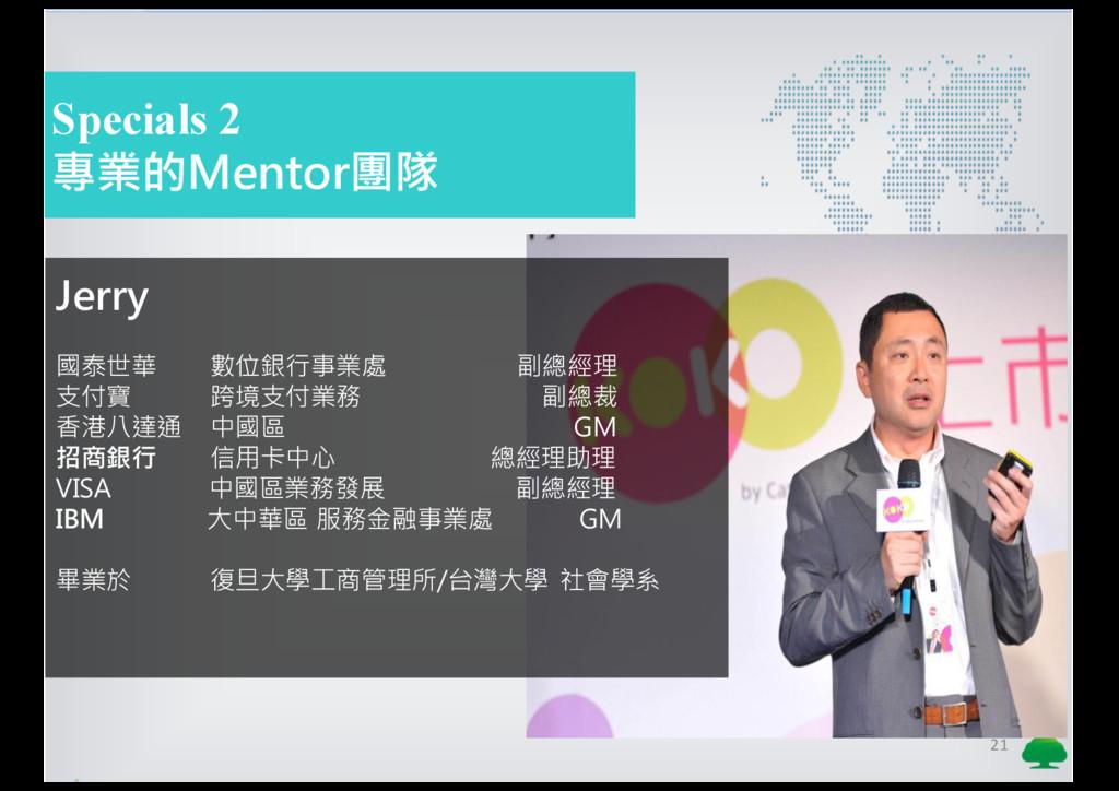 21 Specials 2 專業的Mentor團隊 Jerry 國泰世華 數位銀行事業處 副總...