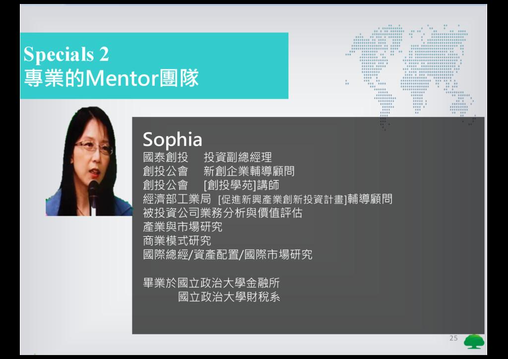 25 Specials 2 專業的Mentor團隊 Sophia 國泰創投 投資副總經理 創投...