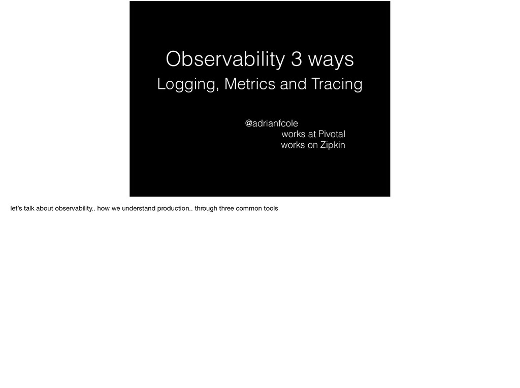 Observability 3 ways Logging, Metrics and Traci...