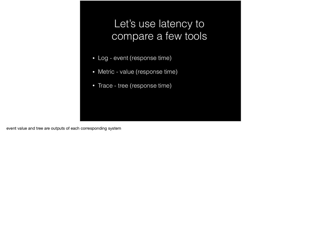 Let's use latency to compare a few tools • Log ...