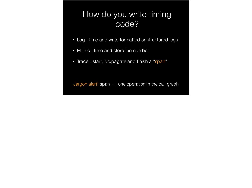 How do you write timing code? • Log - time and ...