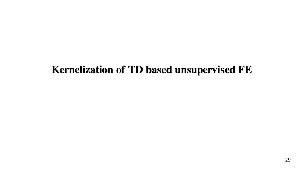 29 Kernelization of TD based unsupervised FE Ke...