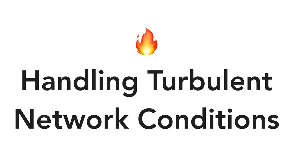 Handling Turbulent Network Conditions