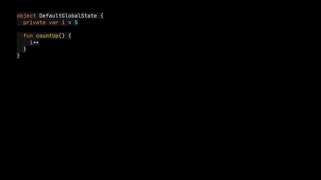 object DefaultGlobalState {  private var i = 5 ...