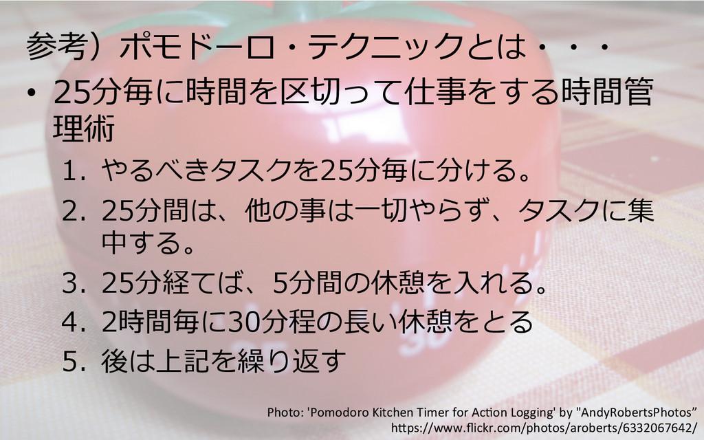 参考)ポモドーロ・テクニックとは・・・ • 25分毎に時間を区切切って仕事をする時間管 理理...