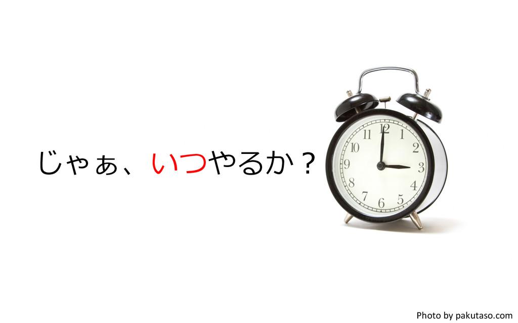 じゃぁ、いつやるか? Photo by pakutaso.com