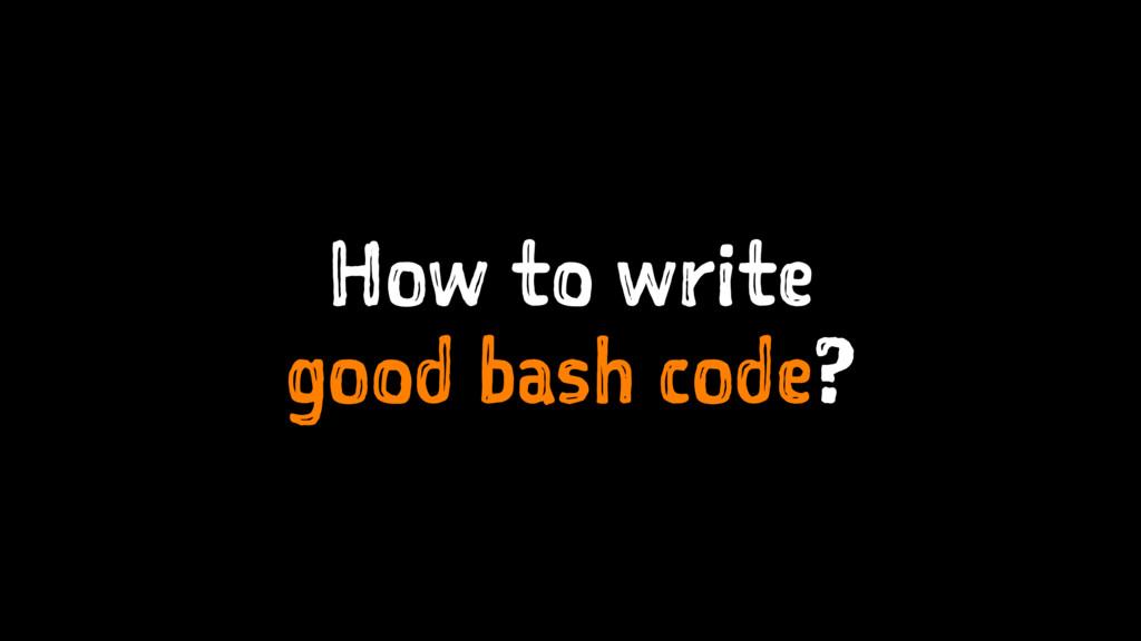 How to write good bash code?