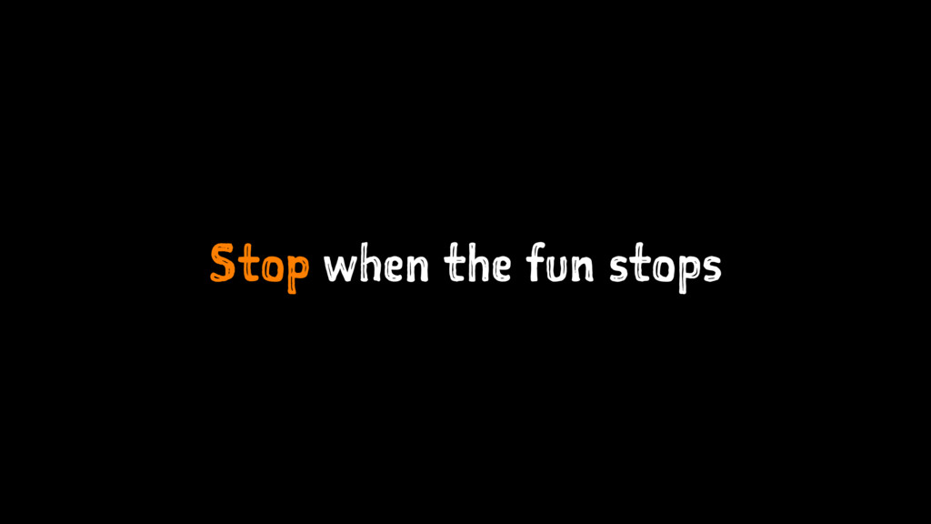 Stop when the fun stops