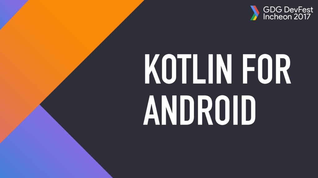 GDG DevFest Incheon 2017 KOTLIN FOR ANDROID