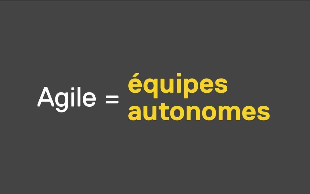 Agile = équipes autonomes
