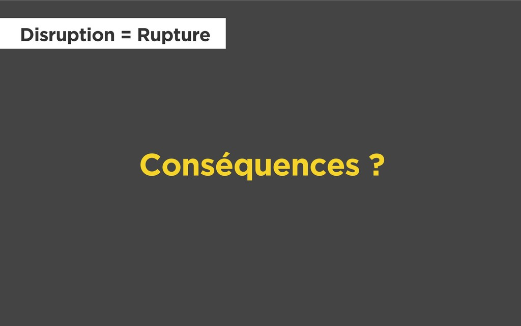 Conséquences ? Disruption = Rupture