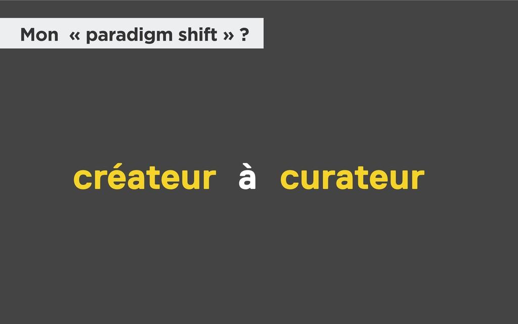 Mon « paradigm shift » ? créateur curateur à