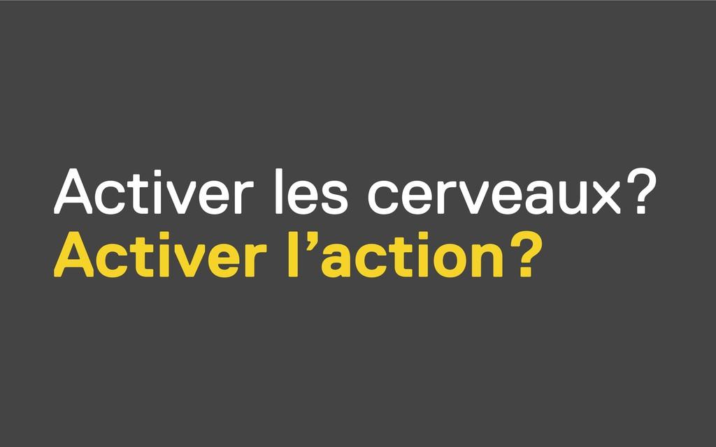 Activer les cerveaux? Activer l'action?
