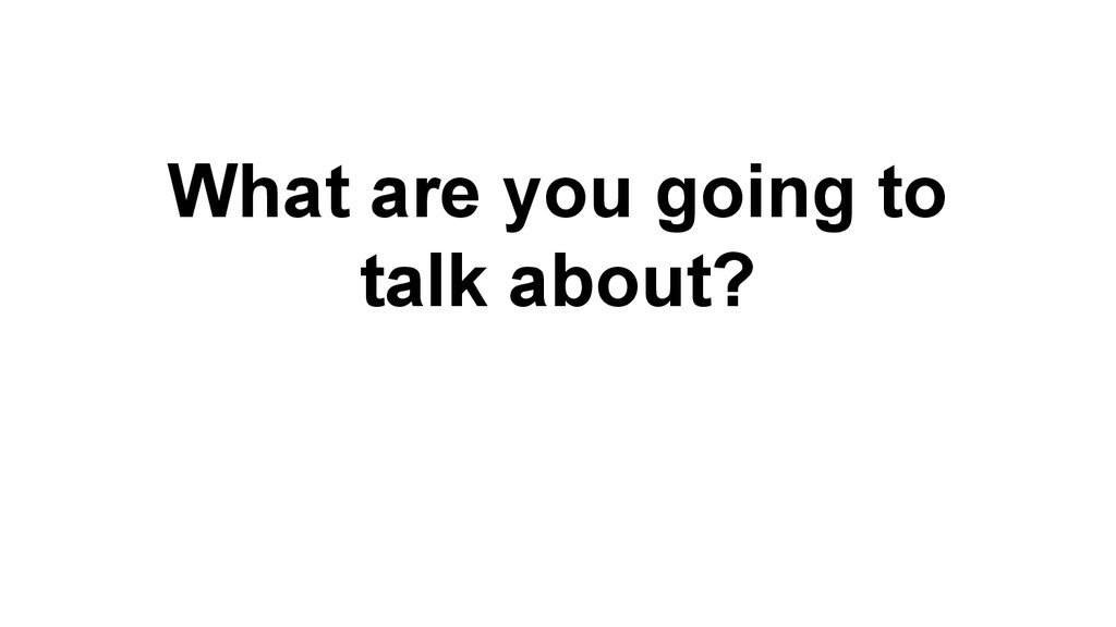 What are you going to talk about?