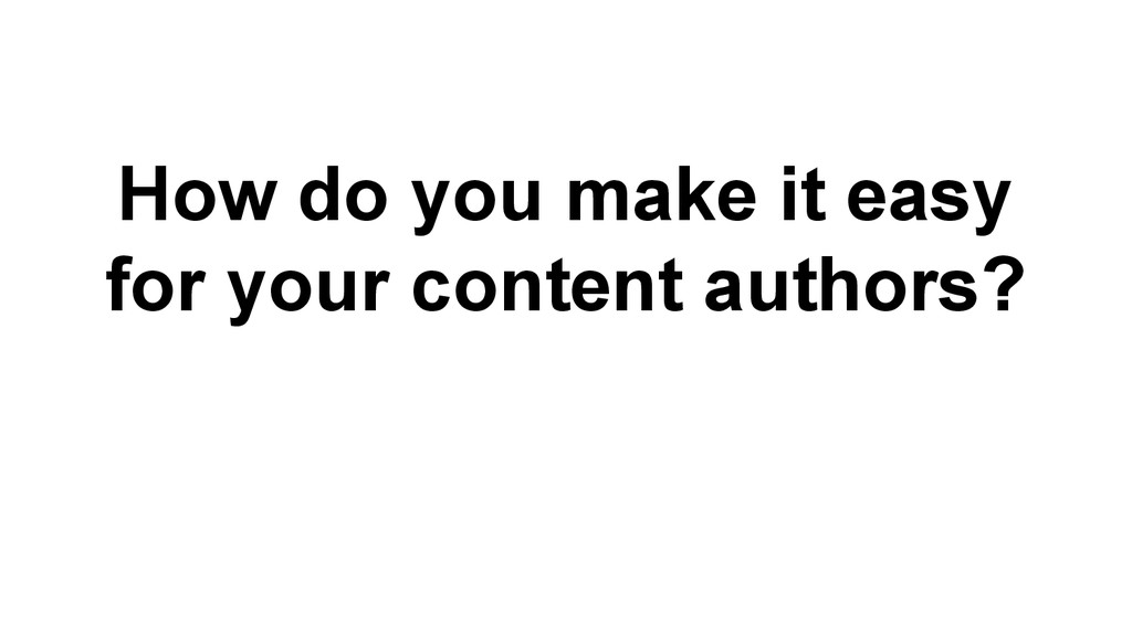 How do you make it easy for your content author...