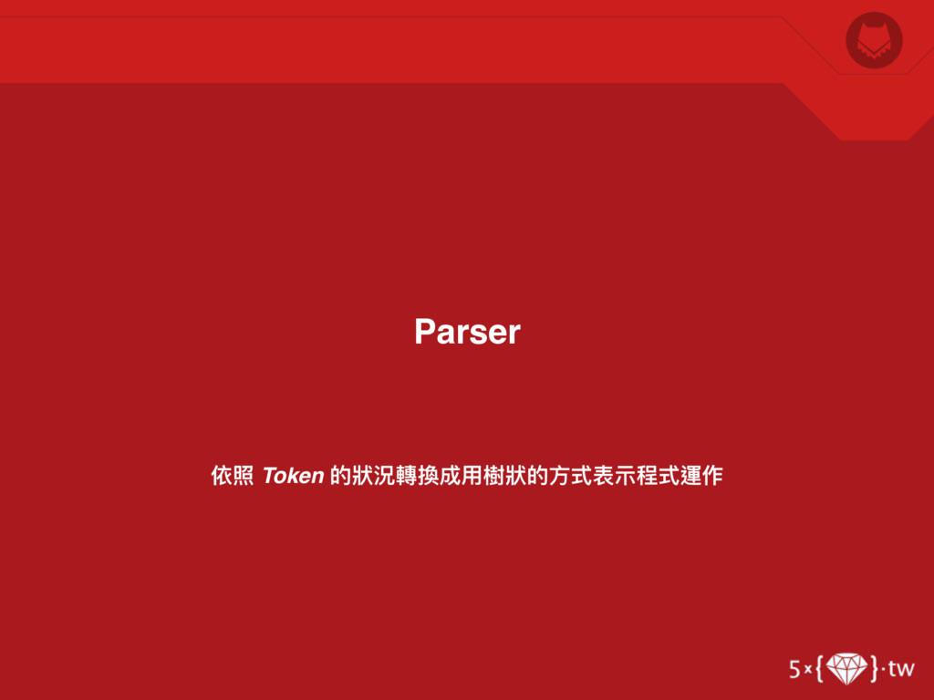 依照 Token 的狀狀況轉換成⽤用樹狀狀的⽅方式表⽰示程式運作 Parser