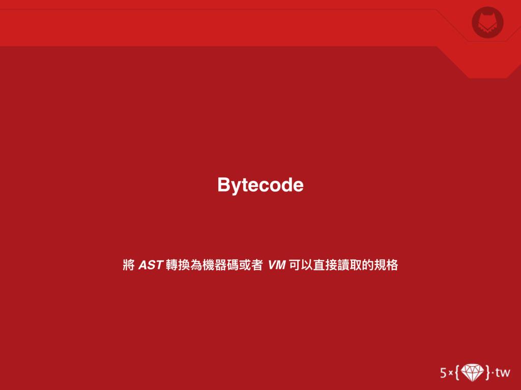 將 AST 轉換為機器碼或者 VM 可以直接讀取的規格 Bytecode