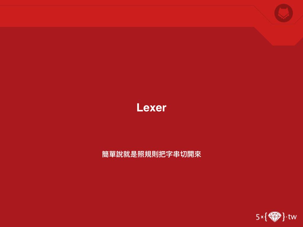 簡單說就是照規則把字串串切開來來 Lexer