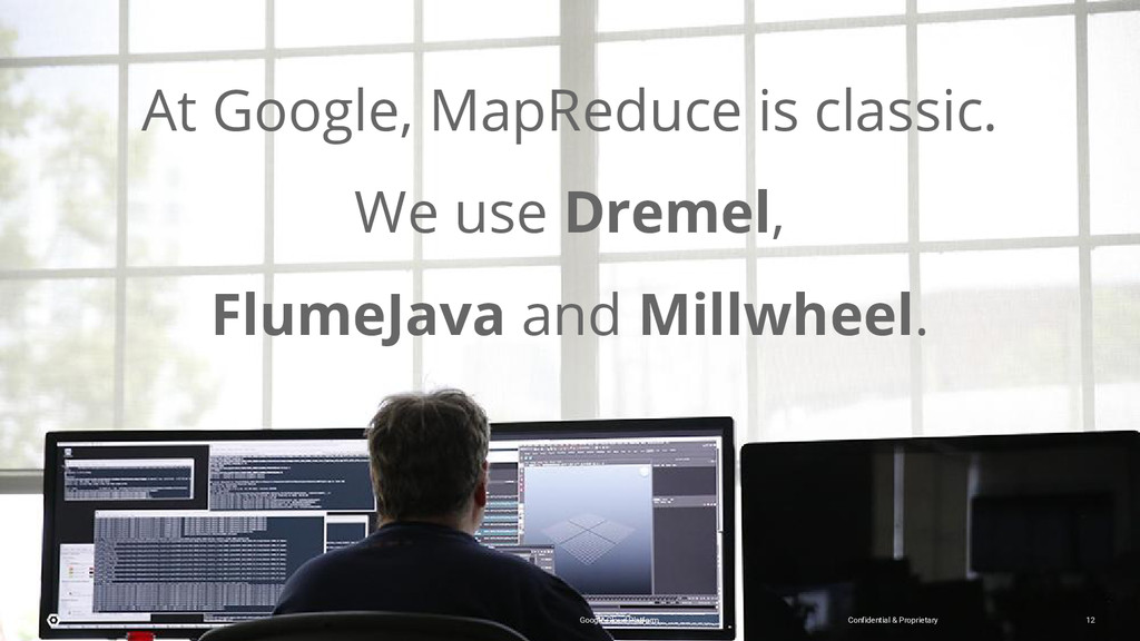 At Google, MapReduce is classic. We use Dremel,...