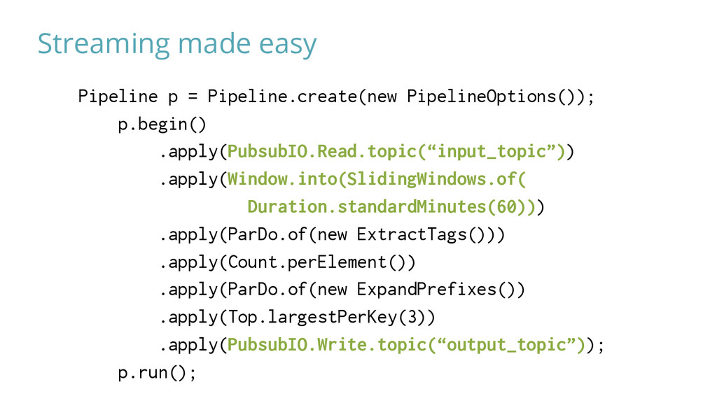 Streaming made easy Pipeline p = Pipeline.creat...