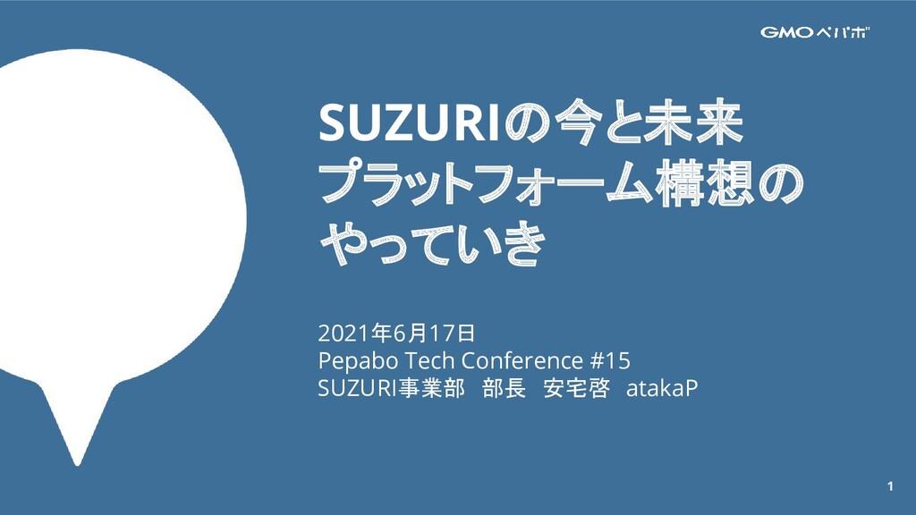 1 SUZURIの今と未来 プラットフォーム構想の やっていき 2021年6月17日 Pepa...