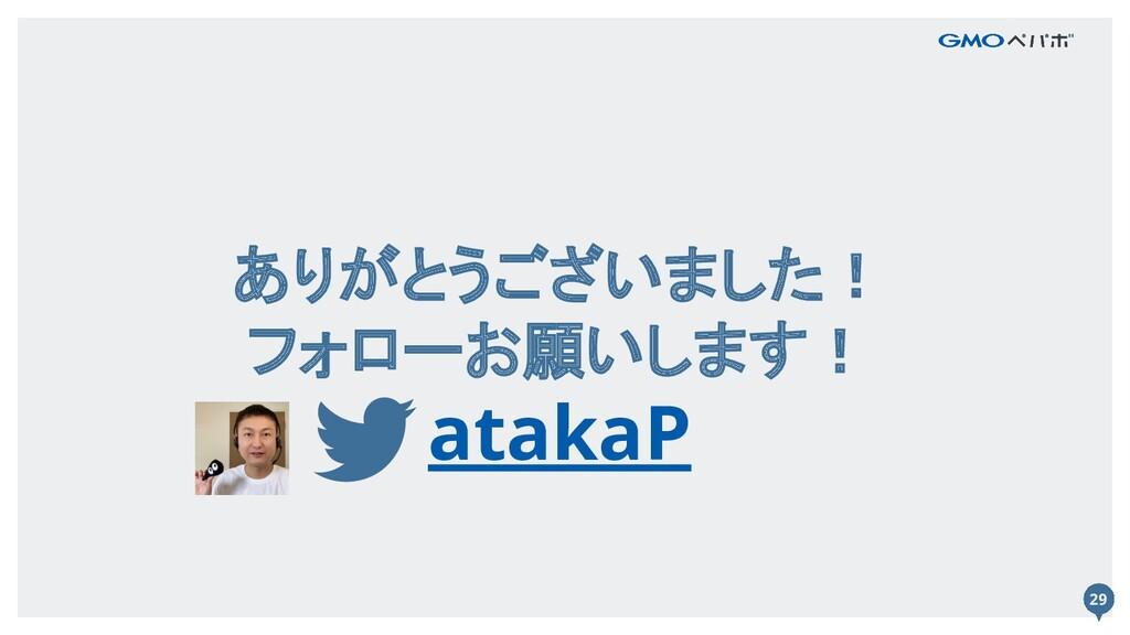 29 ありがとうございました! フォローお願いします! atakaP 29