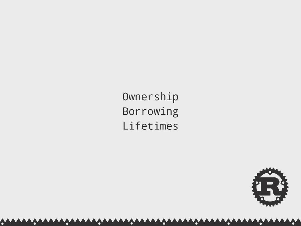 Ownership Borrowing Lifetimes