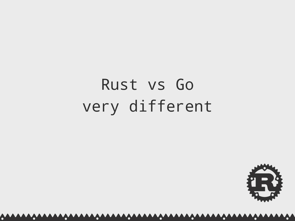 Rust vs Go very different